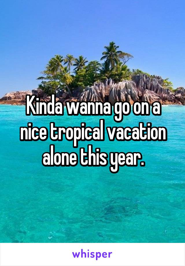 Kinda wanna go on a nice tropical vacation alone this year.
