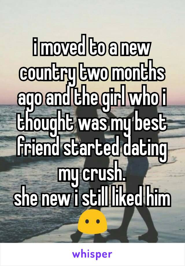 i moved to a new country two months ago and the girl who i thought was my best friend started dating my crush. she new i still liked him 😶