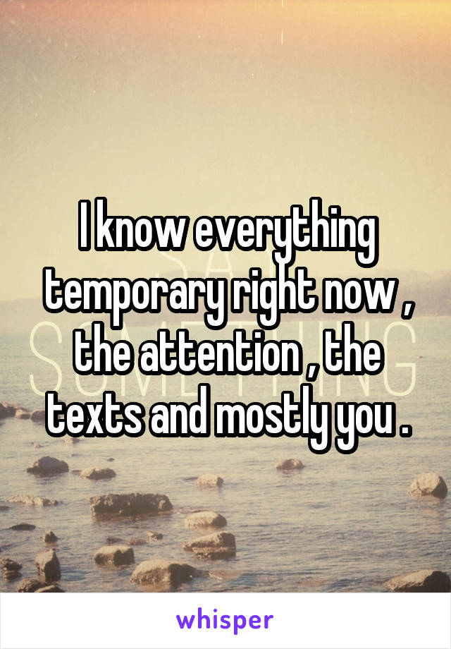 I know everything temporary right now , the attention , the texts and mostly you .