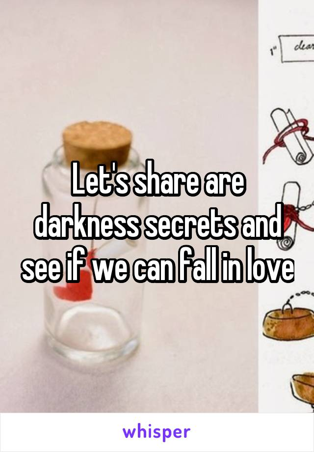 Let's share are darkness secrets and see if we can fall in love