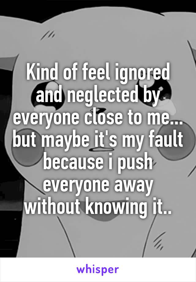 Kind of feel ignored and neglected by everyone close to me... but maybe it's my fault because i push everyone away without knowing it..