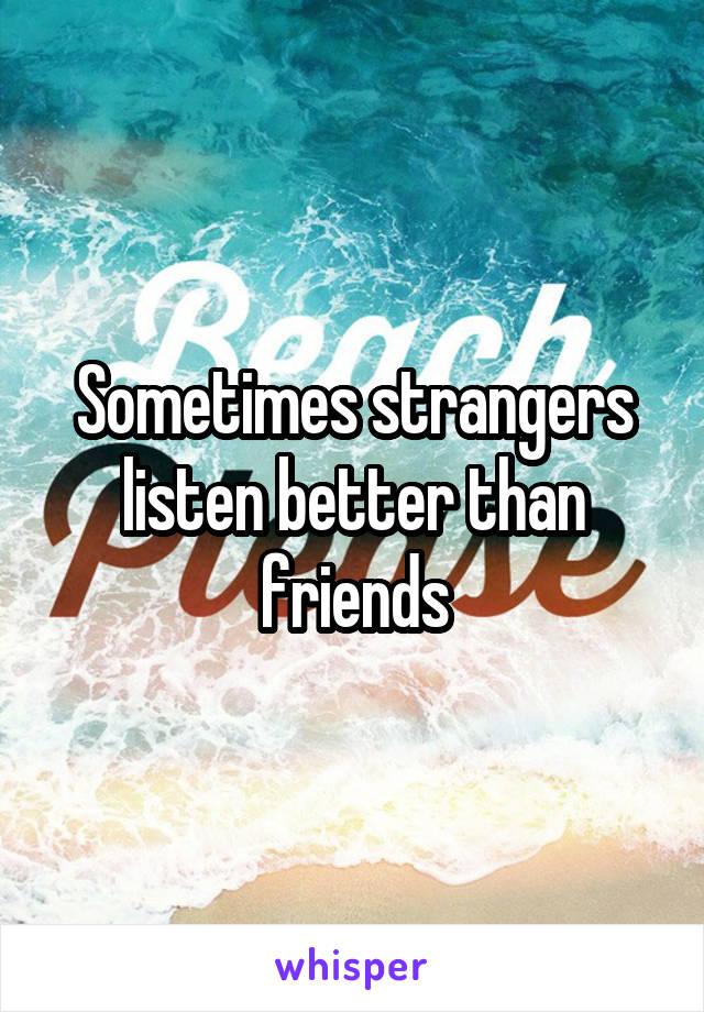 Sometimes strangers listen better than friends