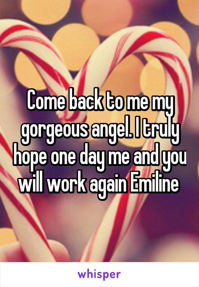 Come back to me my gorgeous angel. I truly hope one day me and you will work again Emiline