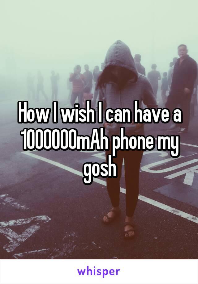 How I wish I can have a 1000000mAh phone my gosh