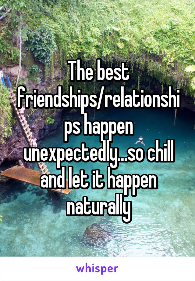 The best friendships/relationships happen unexpectedly...so chill and let it happen naturally