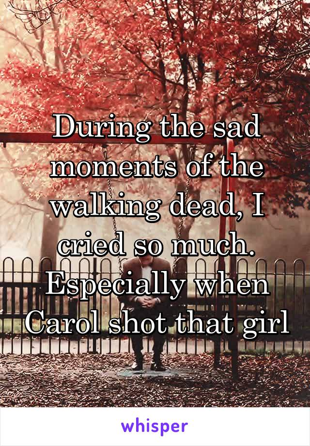 During the sad moments of the walking dead, I cried so much. Especially when Carol shot that girl
