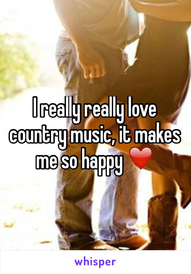 I really really love country music, it makes me so happy ❤️