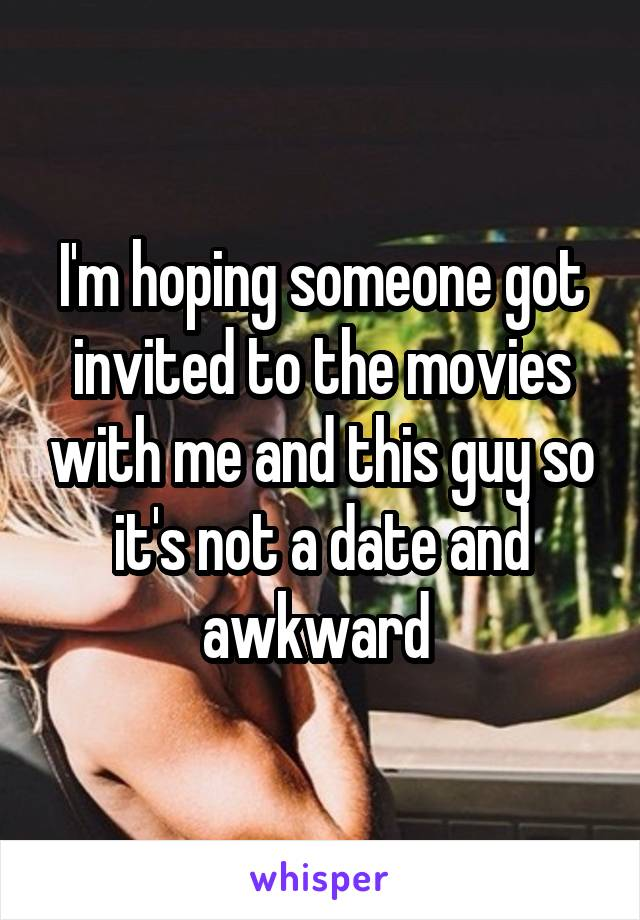 I'm hoping someone got invited to the movies with me and this guy so it's not a date and awkward