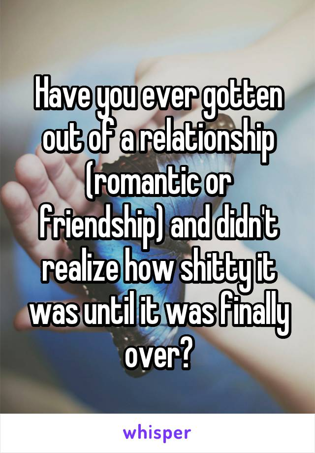 Have you ever gotten out of a relationship (romantic or friendship) and didn't realize how shitty it was until it was finally over?