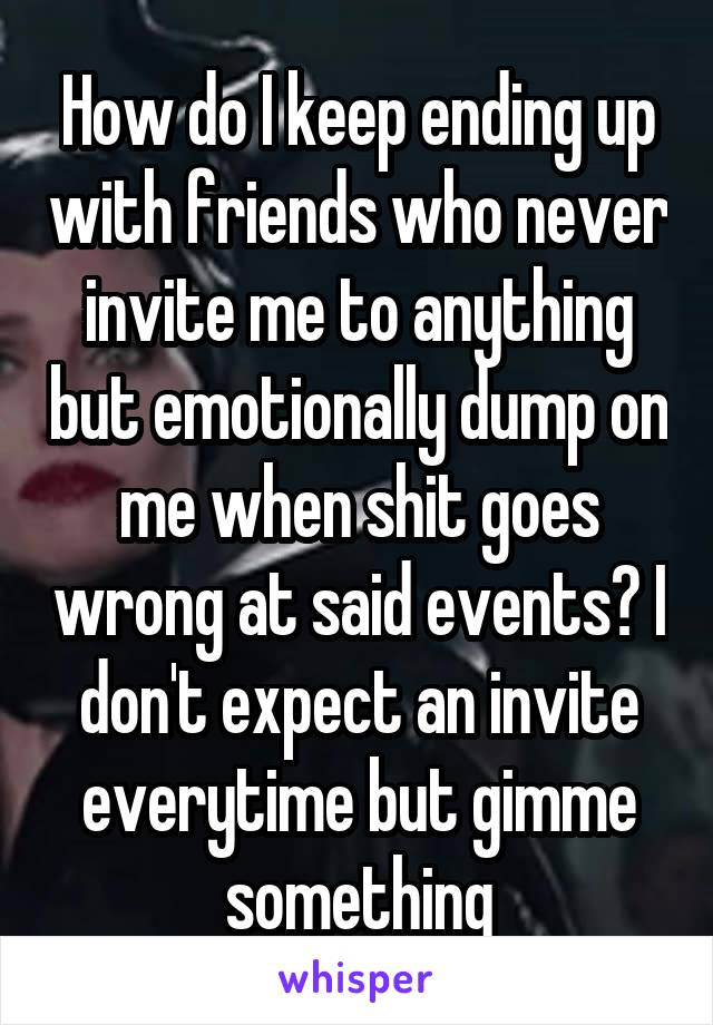 How do I keep ending up with friends who never invite me to anything but emotionally dump on me when shit goes wrong at said events? I don't expect an invite everytime but gimme something
