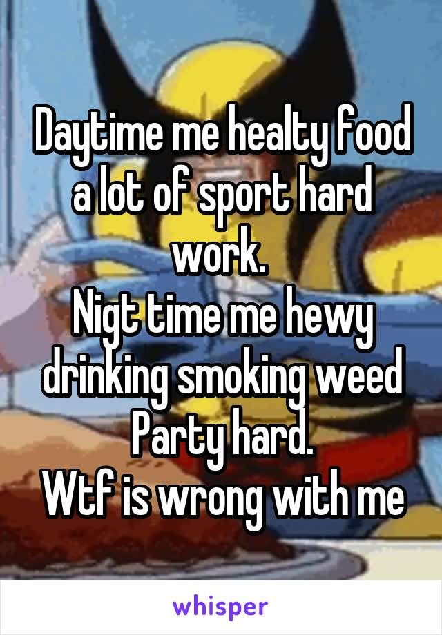 Daytime me healty food a lot of sport hard work.  Nigt time me hewy drinking smoking weed Party hard. Wtf is wrong with me