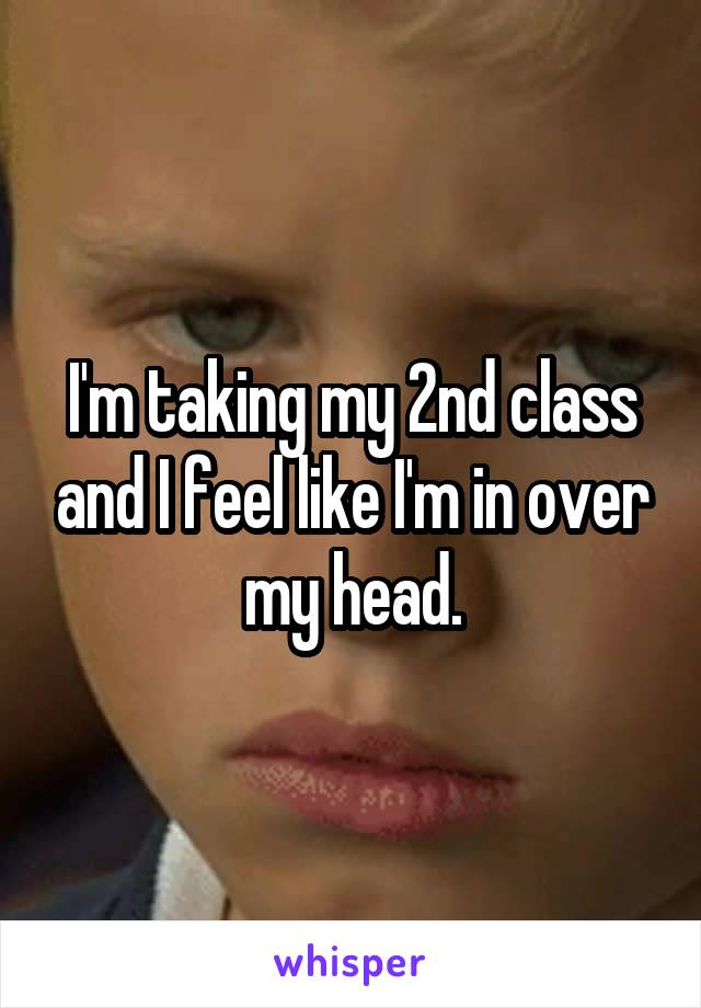 I'm taking my 2nd class and I feel like I'm in over my head.