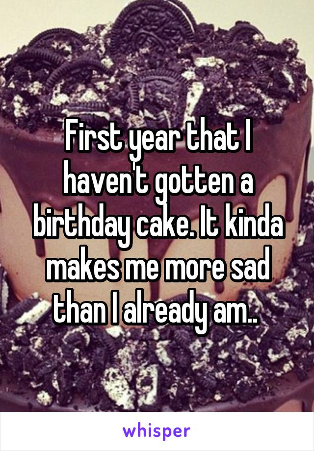 First year that I haven't gotten a birthday cake. It kinda makes me more sad than I already am..