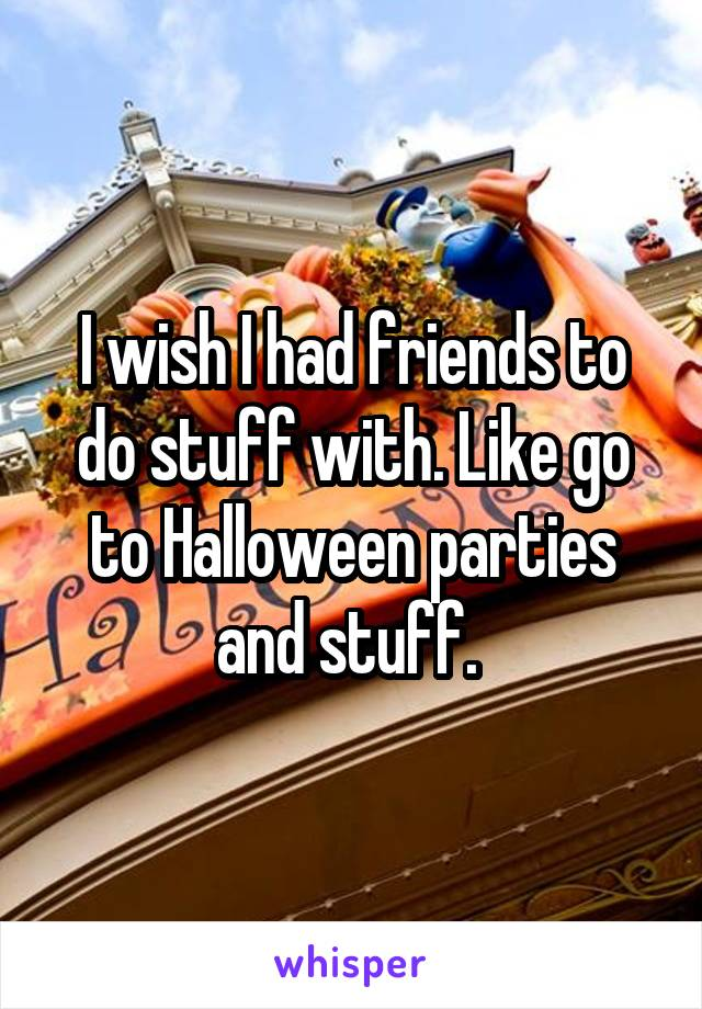 I wish I had friends to do stuff with. Like go to Halloween parties and stuff.