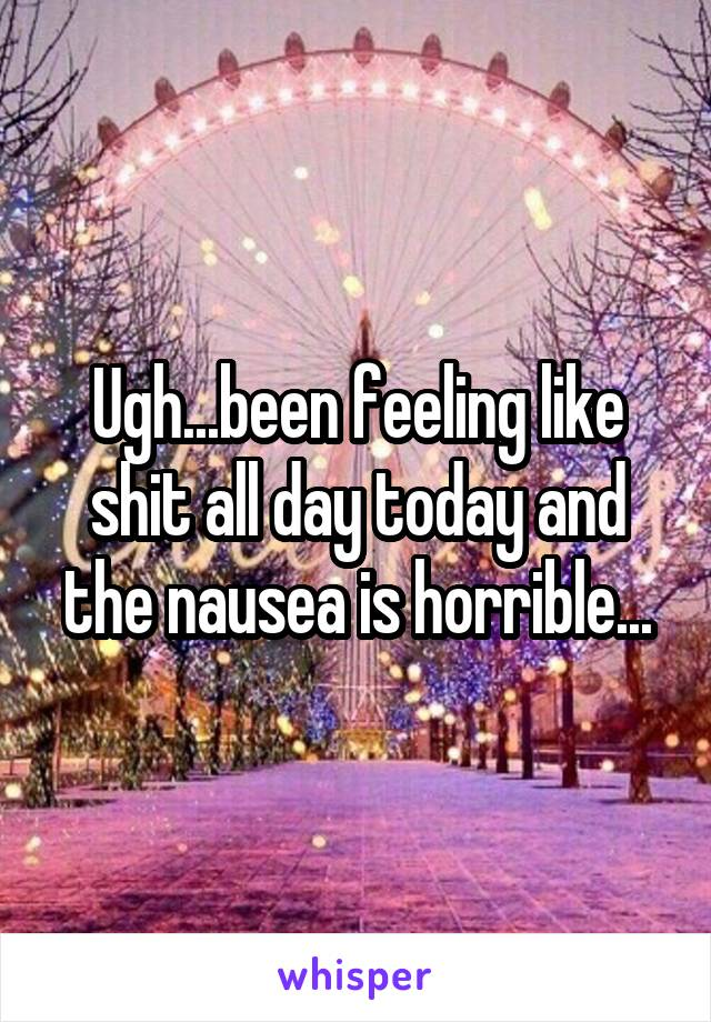 Ugh...been feeling like shit all day today and the nausea is horrible...