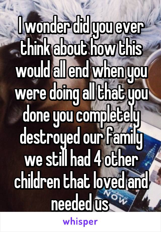 I wonder did you ever think about how this would all end when you were doing all that you done you completely destroyed our family we still had 4 other children that loved and needed us