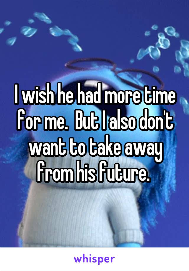 I wish he had more time for me.  But I also don't want to take away from his future.