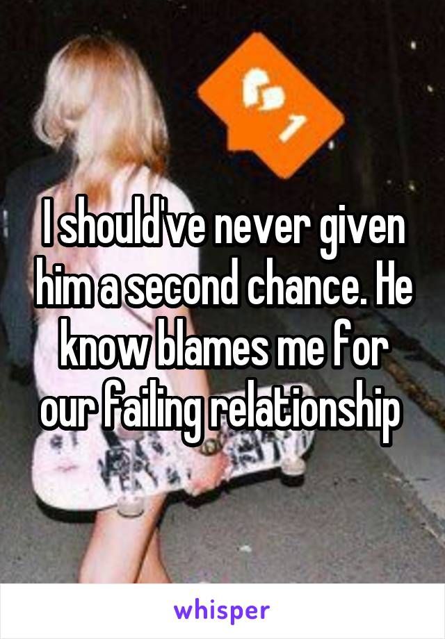 I should've never given him a second chance. He know blames me for our failing relationship