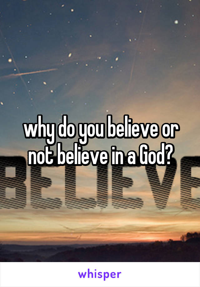 why do you believe or not believe in a God?