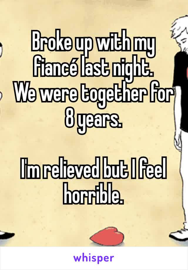 Broke up with my fiancé last night. We were together for 8 years.  I'm relieved but I feel horrible.