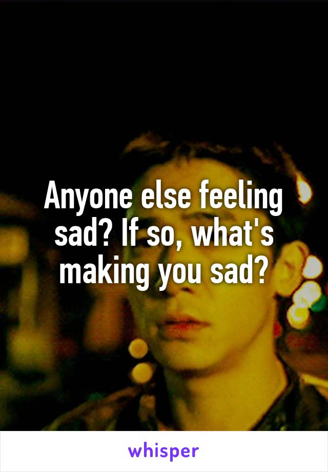 Anyone else feeling sad? If so, what's making you sad?