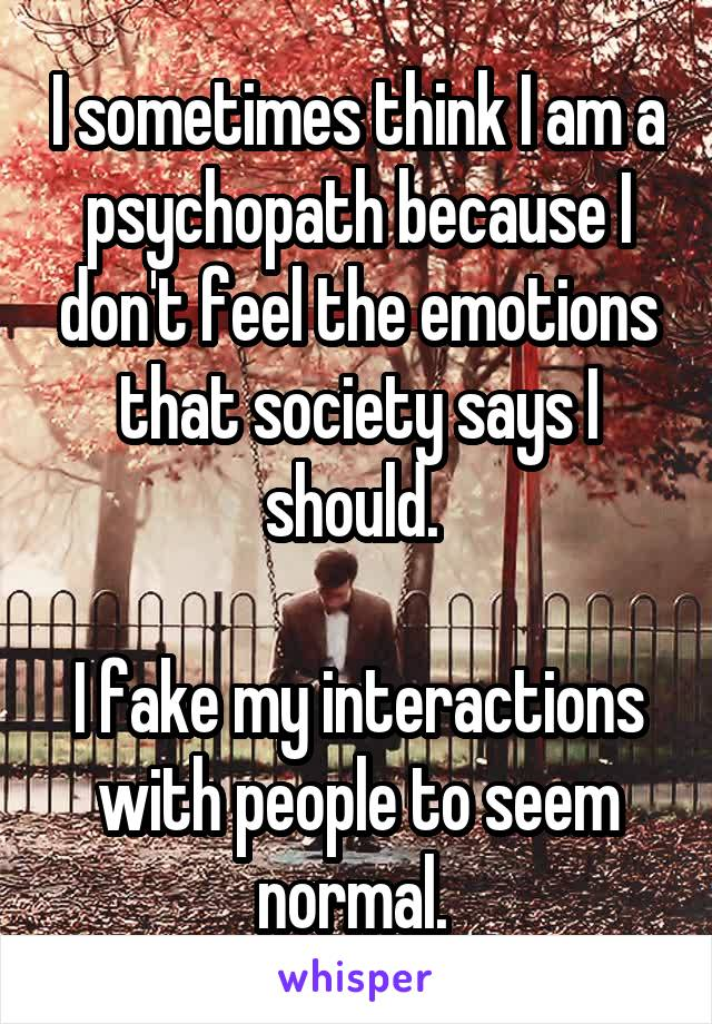 I sometimes think I am a psychopath because I don't feel the emotions that society says I should.   I fake my interactions with people to seem normal.