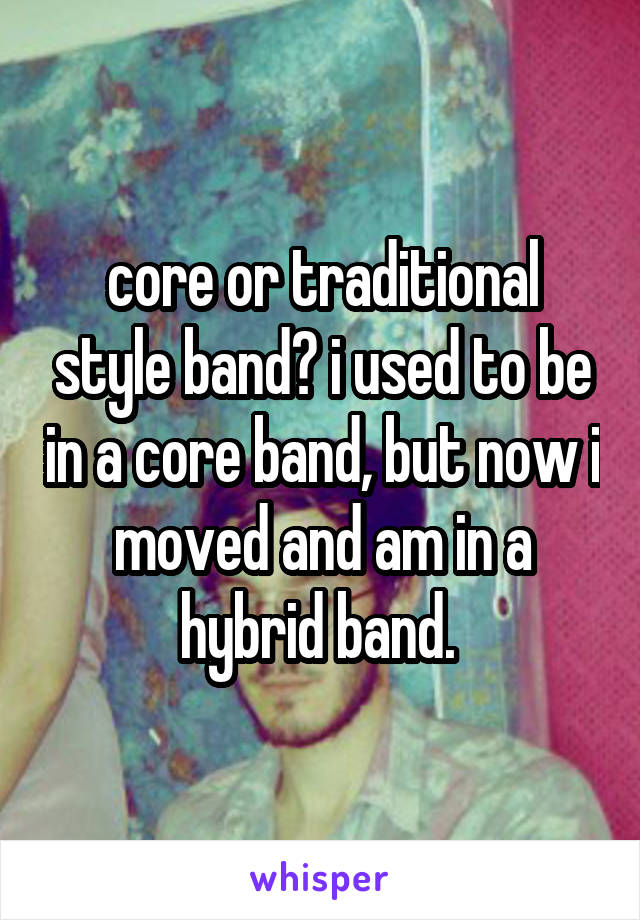 core or traditional style band? i used to be in a core band, but now i moved and am in a hybrid band.