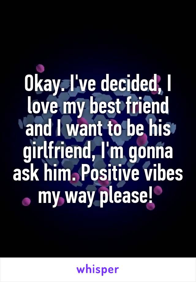 Okay. I've decided, I love my best friend and I want to be his girlfriend, I'm gonna ask him. Positive vibes my way please!