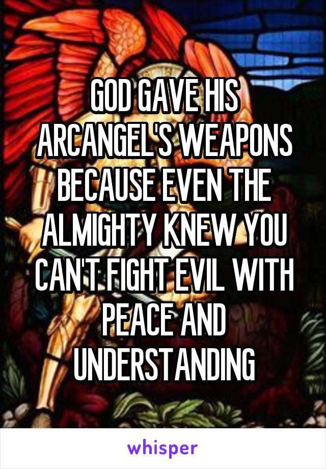 GOD GAVE HIS ARCANGEL'S WEAPONS BECAUSE EVEN THE ALMIGHTY KNEW YOU CAN'T FIGHT EVIL WITH PEACE AND UNDERSTANDING