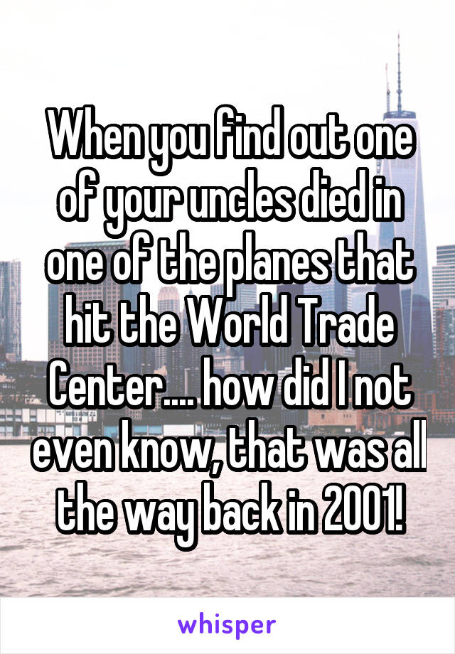 When you find out one of your uncles died in one of the planes that hit the World Trade Center.... how did I not even know, that was all the way back in 2001!