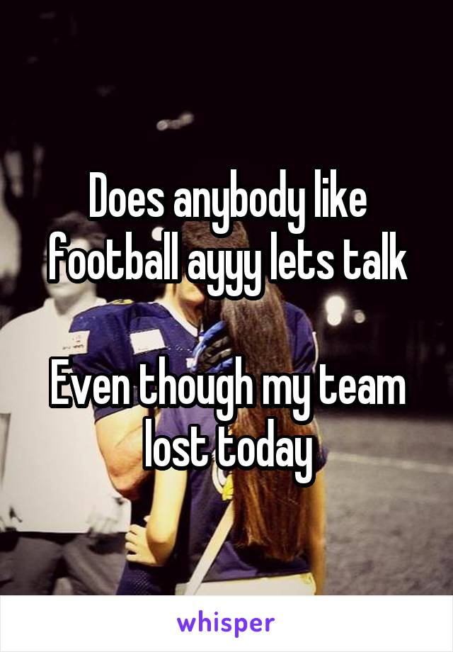 Does anybody like football ayyy lets talk  Even though my team lost today