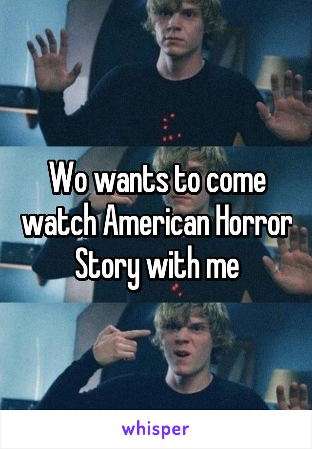 Wo wants to come watch American Horror Story with me