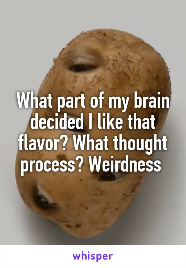 What part of my brain decided I like that flavor? What thought process? Weirdness
