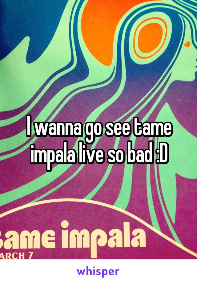 I wanna go see tame impala live so bad :D