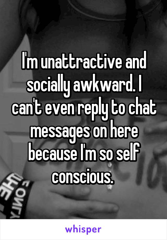 I'm unattractive and socially awkward. I can't even reply to chat messages on here because I'm so self conscious.
