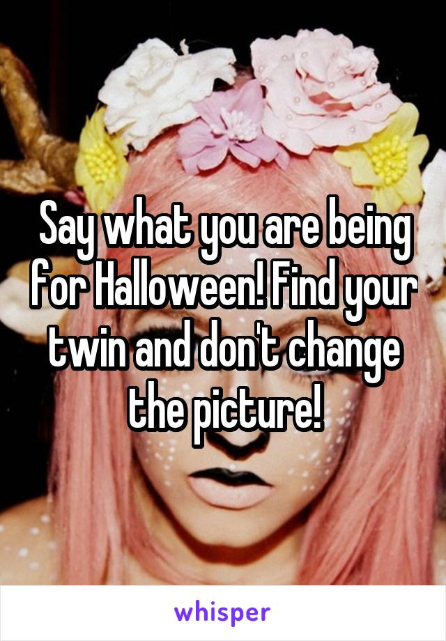 Say what you are being for Halloween! Find your twin and don't change the picture!