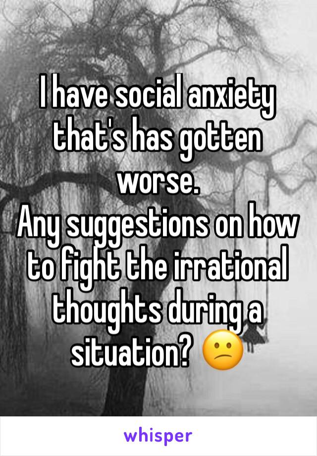 I have social anxiety that's has gotten worse. Any suggestions on how to fight the irrational thoughts during a situation? 😕