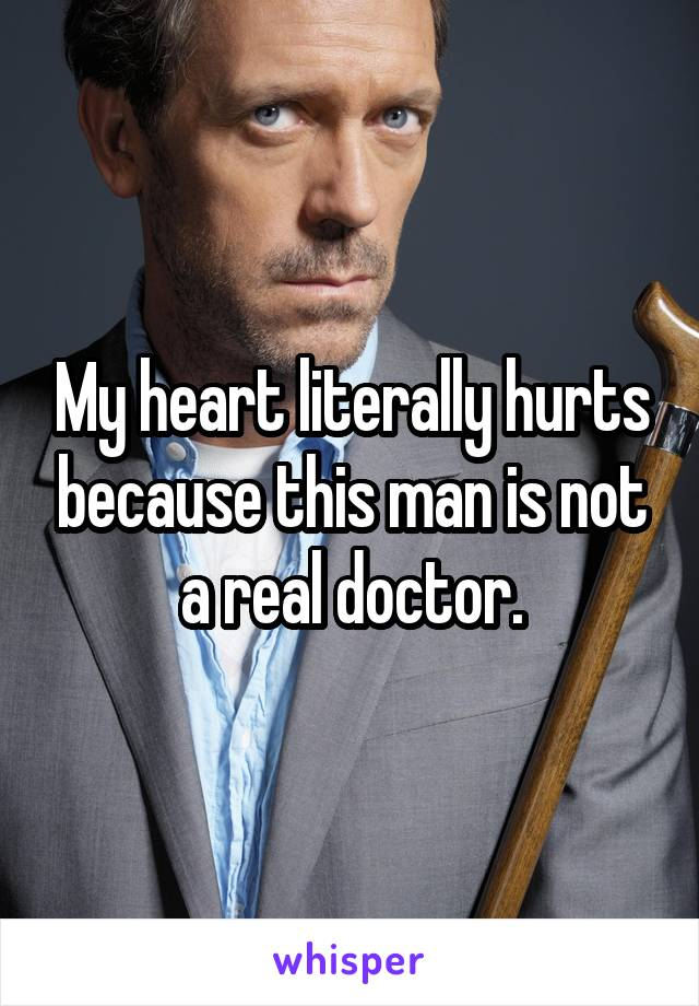 My heart literally hurts because this man is not a real doctor.