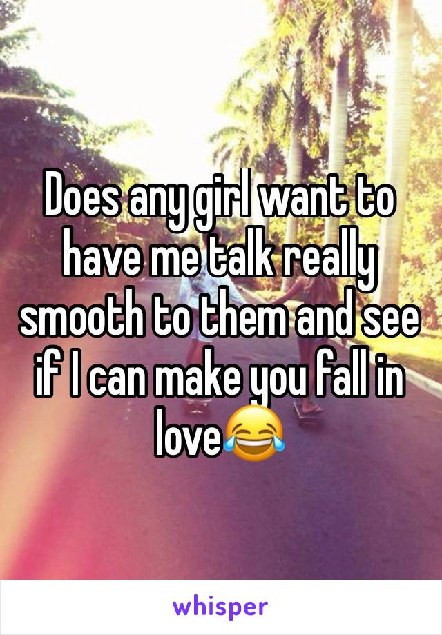 Does any girl want to have me talk really smooth to them and see if I can make you fall in love😂