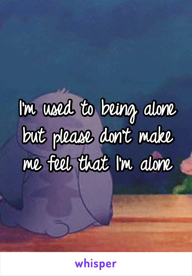 I'm used to being alone but please don't make me feel that I'm alone