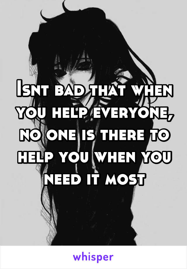 Isnt bad that when you help everyone, no one is there to help you when you need it most