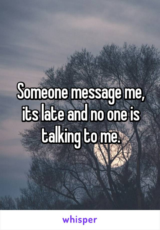 Someone message me, its late and no one is talking to me.