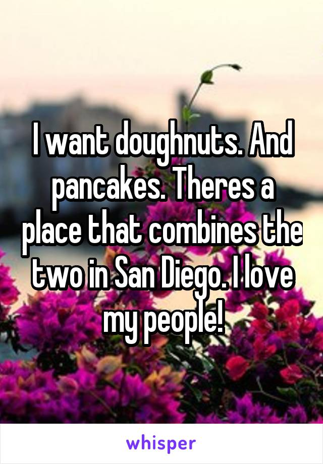 I want doughnuts. And pancakes. Theres a place that combines the two in San Diego. I love my people!