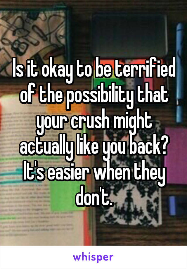 Is it okay to be terrified of the possibility that your crush might actually like you back? It's easier when they don't.