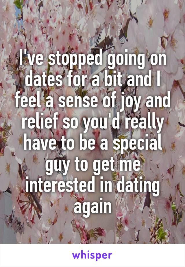 I've stopped going on dates for a bit and I feel a sense of joy and relief so you'd really have to be a special guy to get me interested in dating again