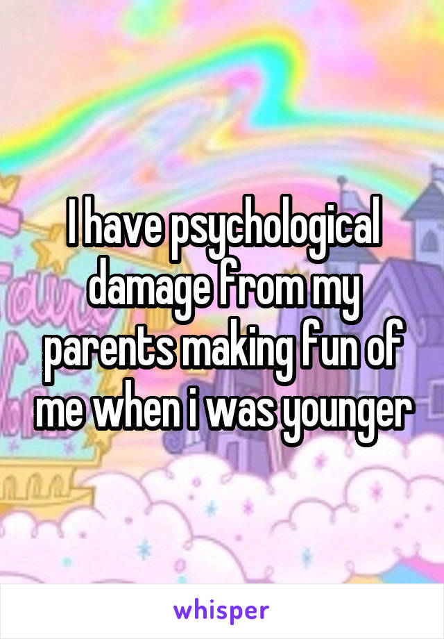 I have psychological damage from my parents making fun of me when i was younger
