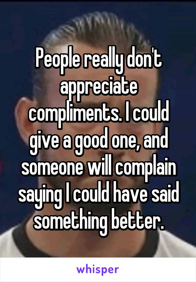 People really don't appreciate compliments. I could give a good one, and someone will complain saying I could have said something better.