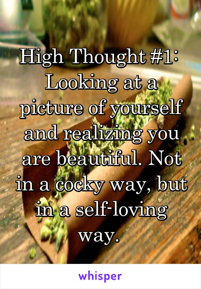 High Thought #1:  Looking at a picture of yourself and realizing you are beautiful. Not in a cocky way, but in a self-loving way.