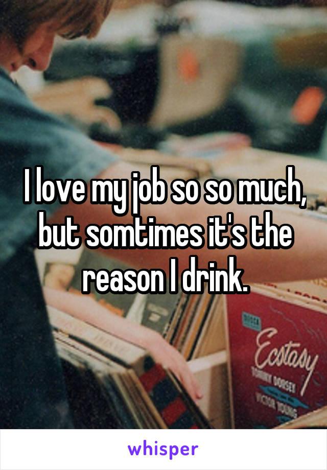 I love my job so so much, but somtimes it's the reason I drink.