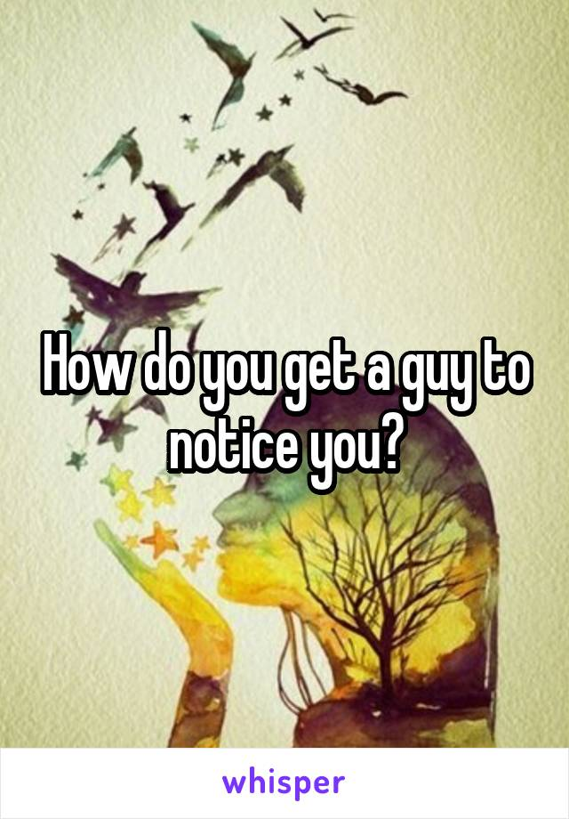 How do you get a guy to notice you?
